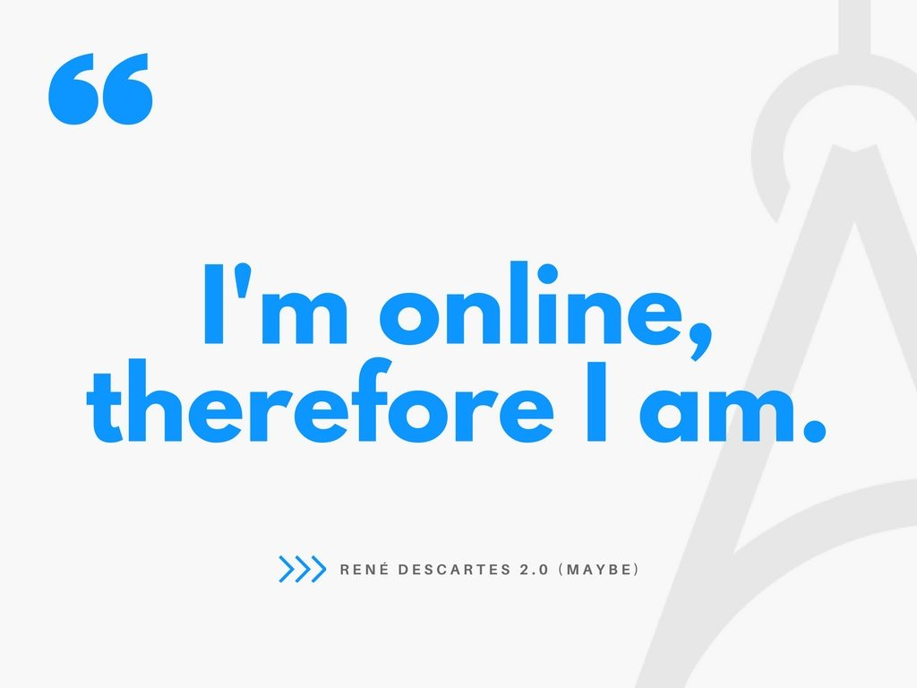 I'm online, therefore I am.